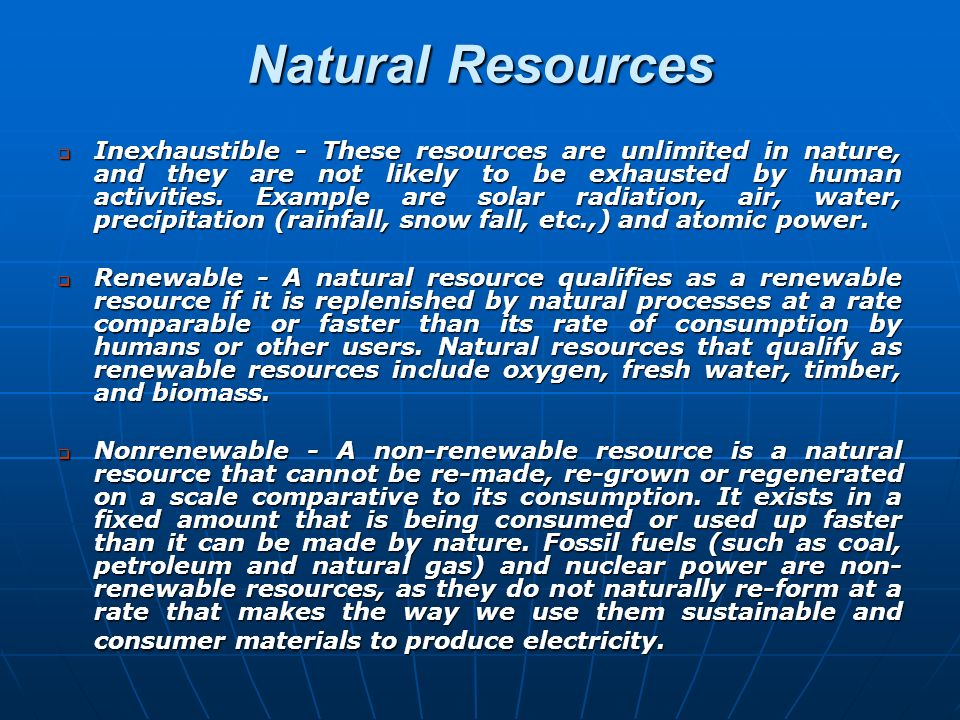 Natural Resources Inexhaustible - These resources are unlimited in nature, and they are not likely to be exhausted by human activities. Example are so