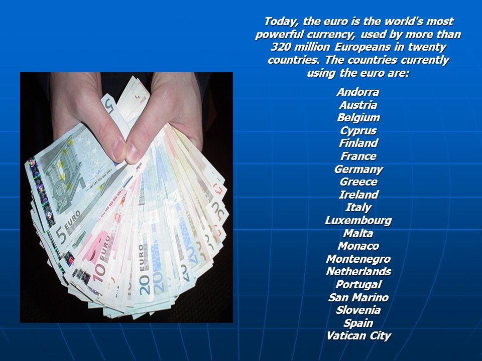 Today, the euro is the world's most powerful currency, used by more than 320 million Europeans in twenty countries. The countries currently using the