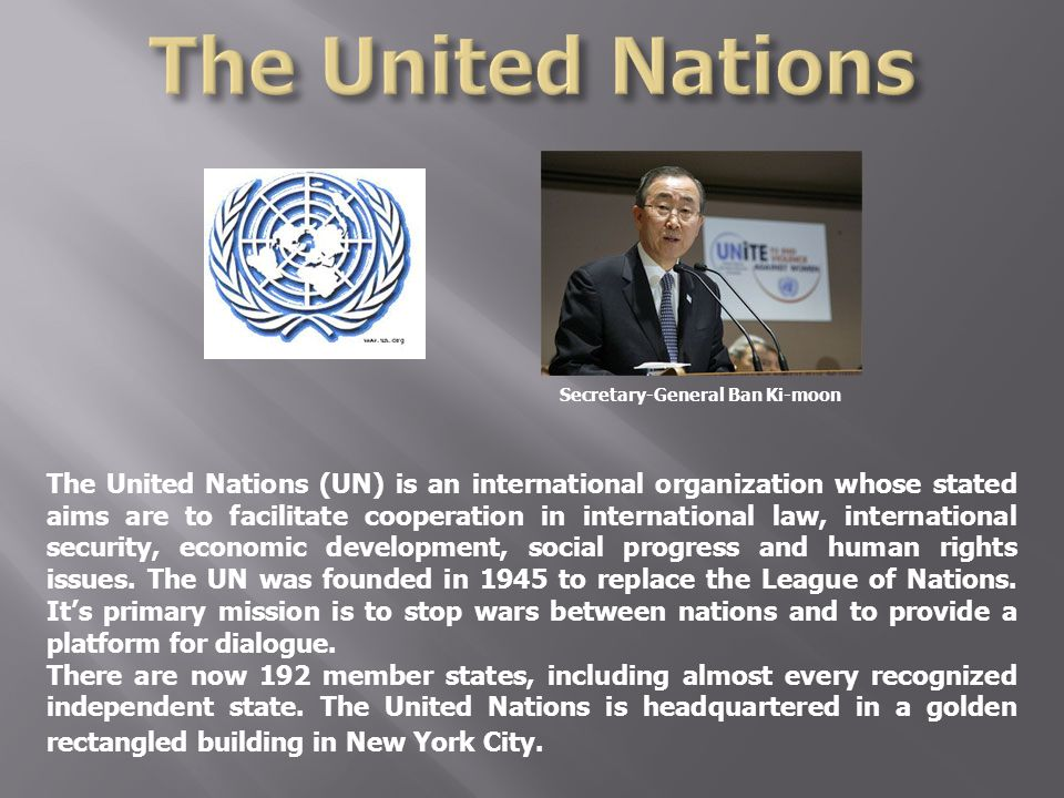 Secretary-General Ban Ki-moon The United Nations (UN) is an international organization whose stated aims are to facilitate cooperation in internationa