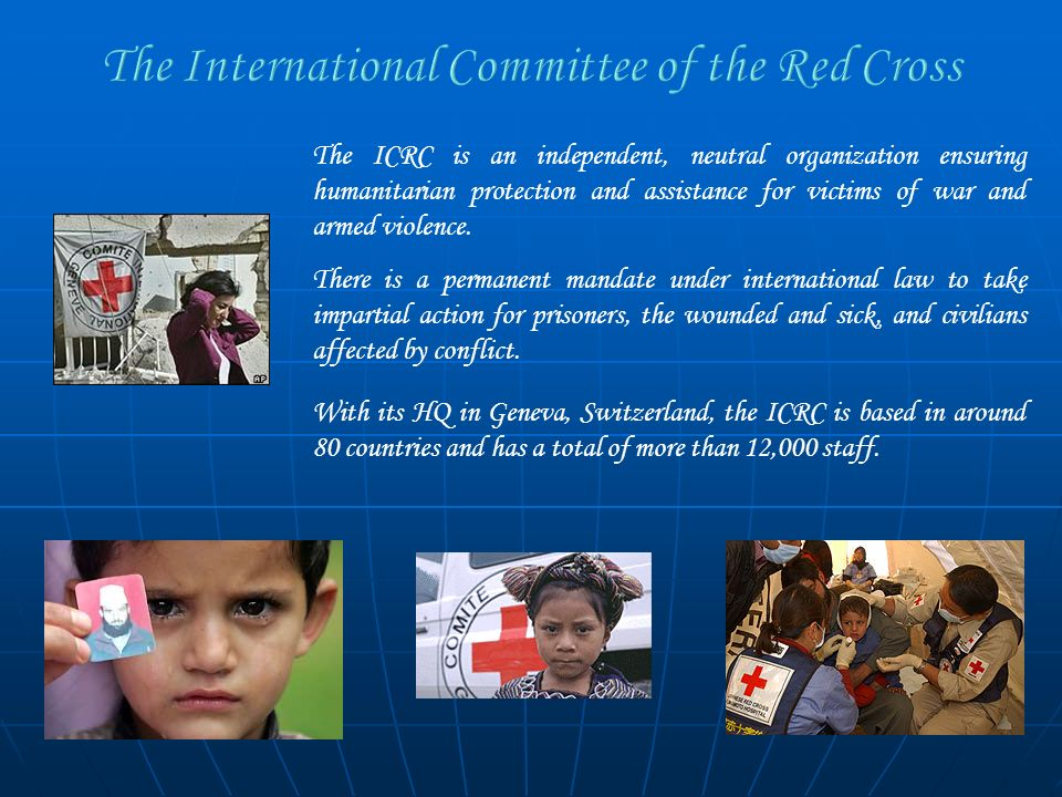 The ICRC is an independent, neutral organization ensuring humanitarian protection and assistance for victims of war and armed violence. There is a per