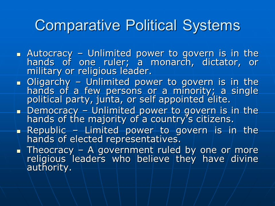 Comparative Political Systems Autocracy – Unlimited power to govern is in the hands of one ruler; a monarch, dictator, or military or religious leader
