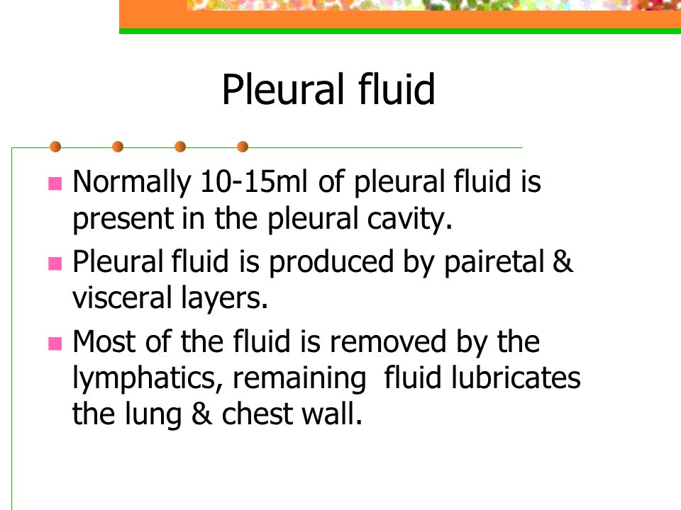 Pleural fluid Normally 10-15ml of pleural fluid is present in the pleural cavity. Pleural fluid is produced by pairetal & visceral layers. Most of the