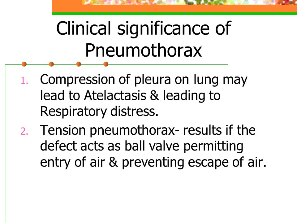 Clinical significance of Pneumothorax 1. Compression of pleura on lung may lead to Atelactasis & leading to Respiratory distress. 2. Tension pneumotho