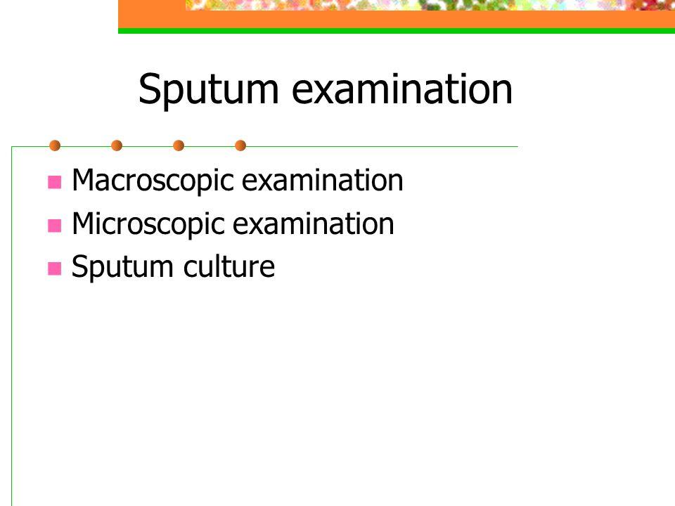 Sputum examination Macroscopic examination Microscopic examination Sputum culture