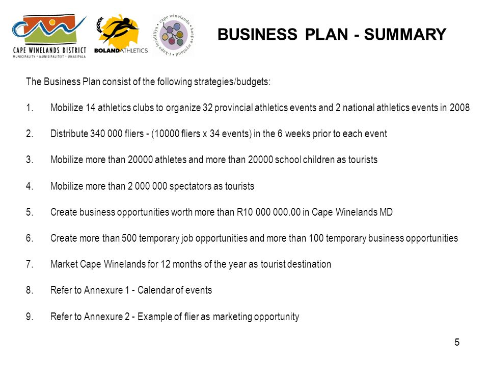 5 The Business Plan consist of the following strategies/budgets: 1.Mobilize 14 athletics clubs to organize 32 provincial athletics events and 2 national athletics events in 2008 2.Distribute 340 000 fliers - (10000 fliers x 34 events) in the 6 weeks prior to each event 3.Mobilize more than 20000 athletes and more than 20000 school children as tourists 4.Mobilize more than 2 000 000 spectators as tourists 5.Create business opportunities worth more than R10 000 000.00 in Cape Winelands MD 6.Create more than 500 temporary job opportunities and more than 100 temporary business opportunities 7.Market Cape Winelands for 12 months of the year as tourist destination 8.Refer to Annexure 1 - Calendar of events 9.Refer to Annexure 2 - Example of flier as marketing opportunity BUSINESS PLAN - SUMMARY