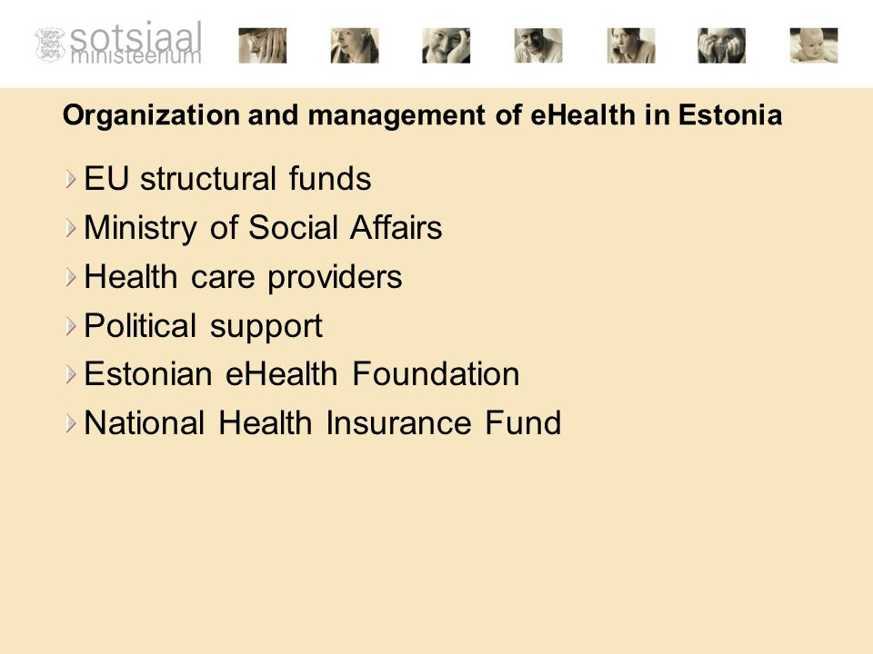 Estonian eHealth Foundation Founded by the Ministry of Social Affairs, major hospitals and medical associations The general goal of the foundation is to coordinate the development of the nation- wide integrated health information system Main goals of the foundation are: Development and government of nation-wide ehealth projects; Coordinating the unification of Estonian health care providers information systems;