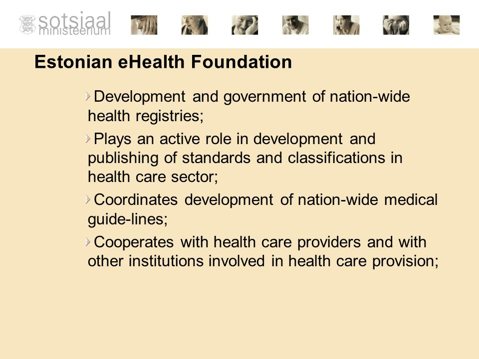 Estonian eHealth Foundation Development and government of nation-wide health registries; Plays an active role in development and publishing of standards and classifications in health care sector; Coordinates development of nation-wide medical guide-lines; Cooperates with health care providers and with other institutions involved in health care provision;