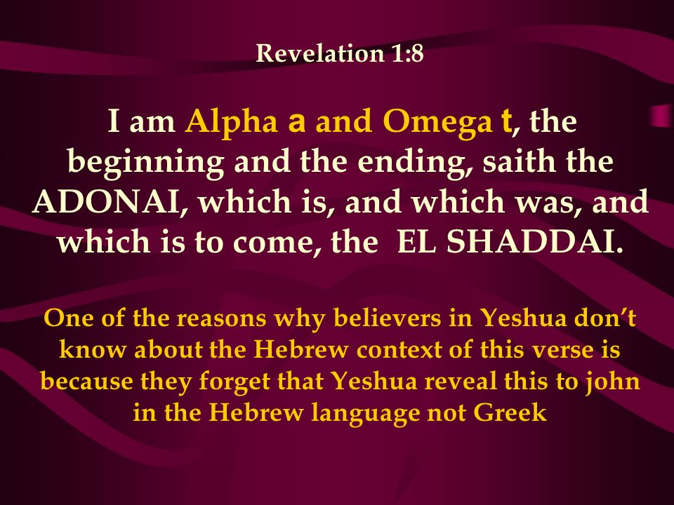 Revelation 1:8 I am Alpha a and Omega t, the beginning and the ending, saith the ADONAI, which is, and which was, and which is to come, the EL SHADDAI