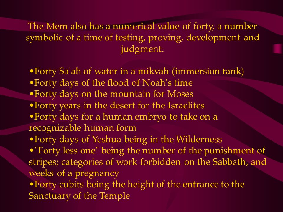 The Mem also has a numerical value of forty, a number symbolic of a time of testing, proving, development and judgment. Forty Sa'ah of water in a mikv