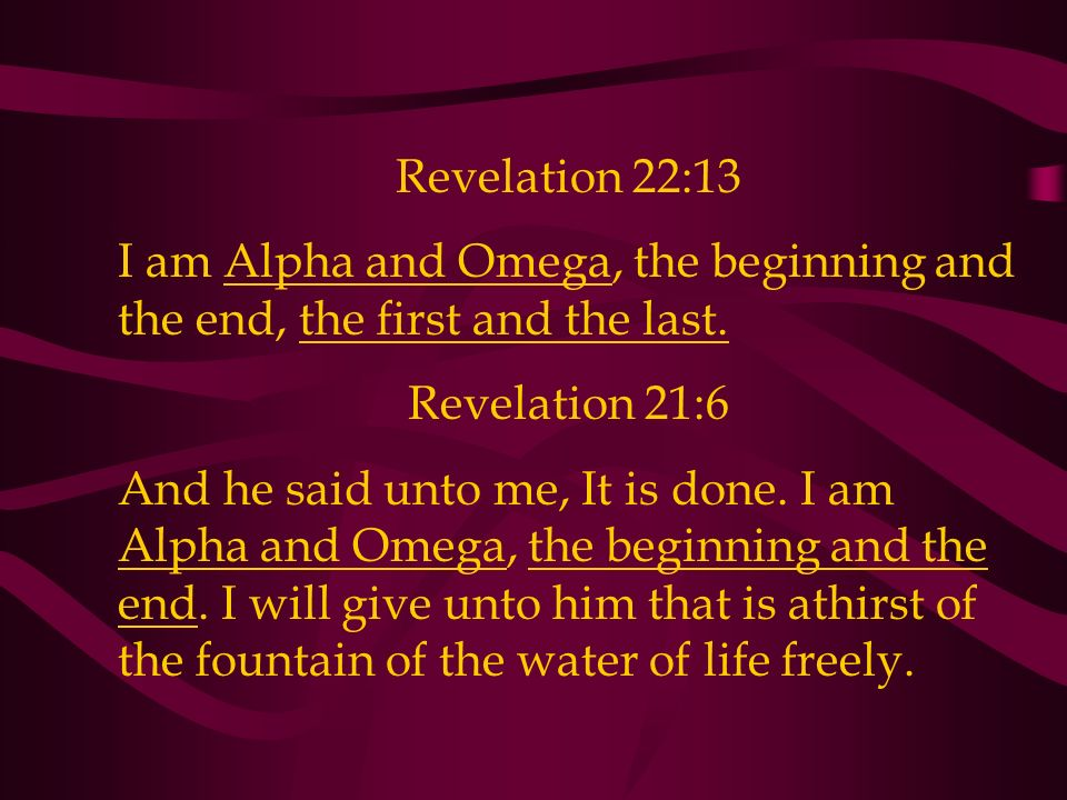 Revelation 22:13 I am Alpha and Omega, the beginning and the end, the first and the last. Revelation 21:6 And he said unto me, It is done. I am Alpha