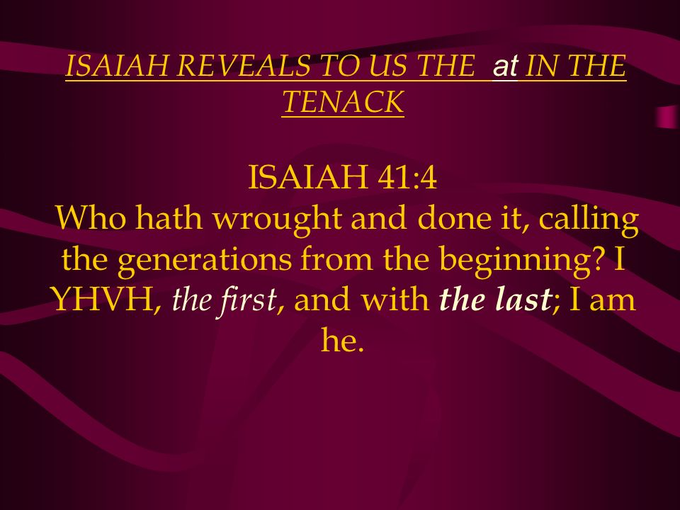 ISAIAH REVEALS TO US THE at IN THE TENACK ISAIAH 41:4 Who hath wrought and done it, calling the generations from the beginning? I YHVH, the first, and