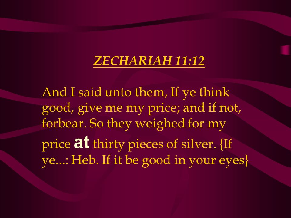 ZECHARIAH 11:12 And I said unto them, If ye think good, give me my price; and if not, forbear. So they weighed for my price at thirty pieces of silver