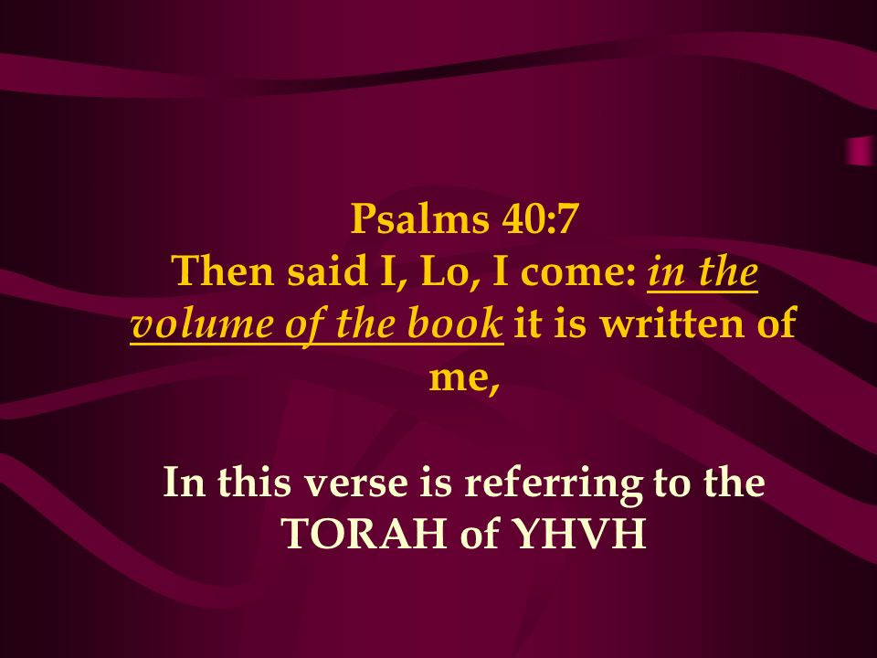 Psalms 40:7 Then said I, Lo, I come: in the volume of the book it is written of me, In this verse is referring to the TORAH of YHVH