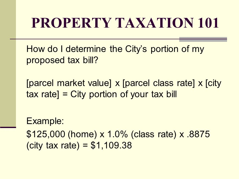 PROPERTY TAXATION 101 How do I determine the Citys portion of my proposed tax bill? [parcel market value] x [parcel class rate] x [city tax rate] = Ci