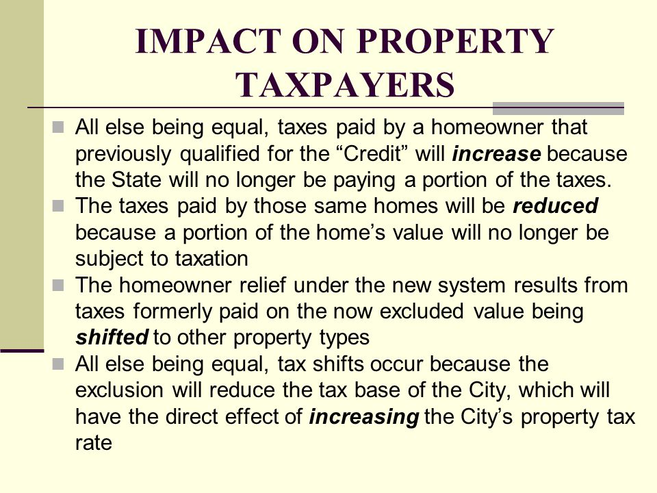 IMPACT ON PROPERTY TAXPAYERS All else being equal, taxes paid by a homeowner that previously qualified for the Credit will increase because the State