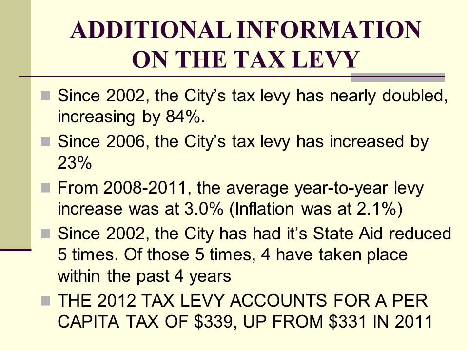 ADDITIONAL INFORMATION ON THE TAX LEVY Since 2002, the Citys tax levy has nearly doubled, increasing by 84%. Since 2006, the Citys tax levy has increa