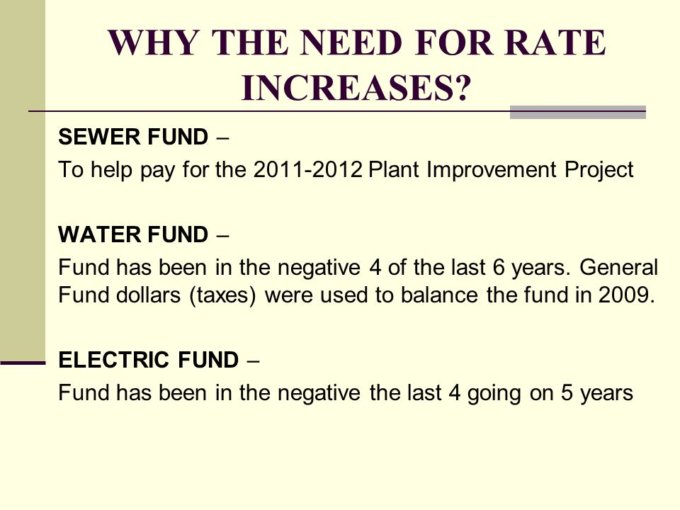 WHY THE NEED FOR RATE INCREASES? SEWER FUND – To help pay for the 2011-2012 Plant Improvement Project WATER FUND – Fund has been in the negative 4 of
