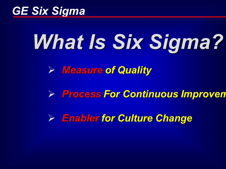 GE Six Sigma What Is Six Sigma? Measure of Quality Process For Continuous Improvement Enabler for Culture Change