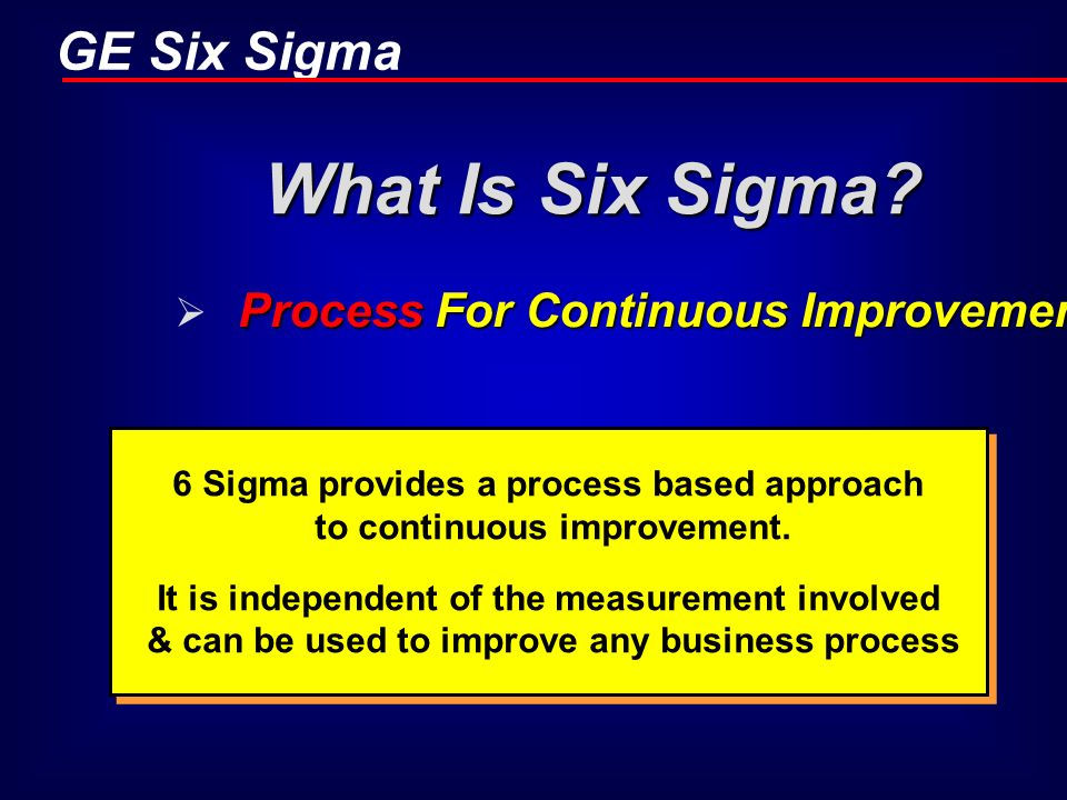 GE Six Sigma What Is Six Sigma? Process For Continuous Improvement 6 Sigma provides a process based approach to continuous improvement. It is independ