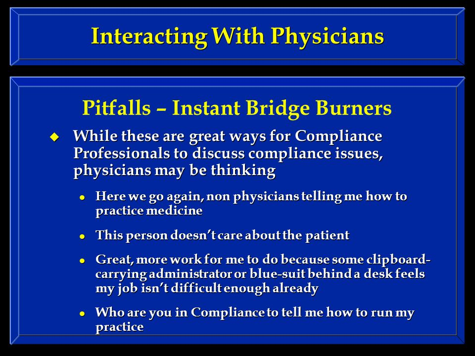 Interacting With Physicians While these are great ways for Compliance Professionals to discuss compliance issues, physicians may be thinking Here we go again, non physicians telling me how to practice medicine This person doesnt care about the patient Great, more work for me to do because some clipboard- carrying administrator or blue-suit behind a desk feels my job isnt difficult enough already Who are you in Compliance to tell me how to run my practice While these are great ways for Compliance Professionals to discuss compliance issues, physicians may be thinking Here we go again, non physicians telling me how to practice medicine This person doesnt care about the patient Great, more work for me to do because some clipboard- carrying administrator or blue-suit behind a desk feels my job isnt difficult enough already Who are you in Compliance to tell me how to run my practice Pitfalls – Instant Bridge Burners