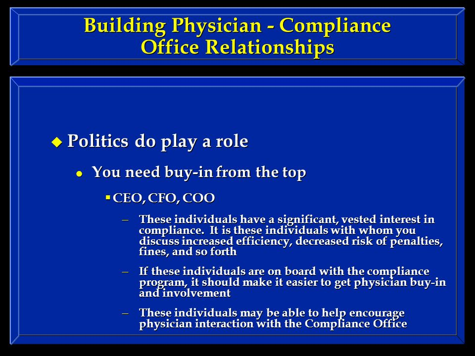 Building Physician - Compliance Office Relationships Politics do play a role You need buy-in from the top CEO, CFO, COO – These individuals have a significant, vested interest in compliance.