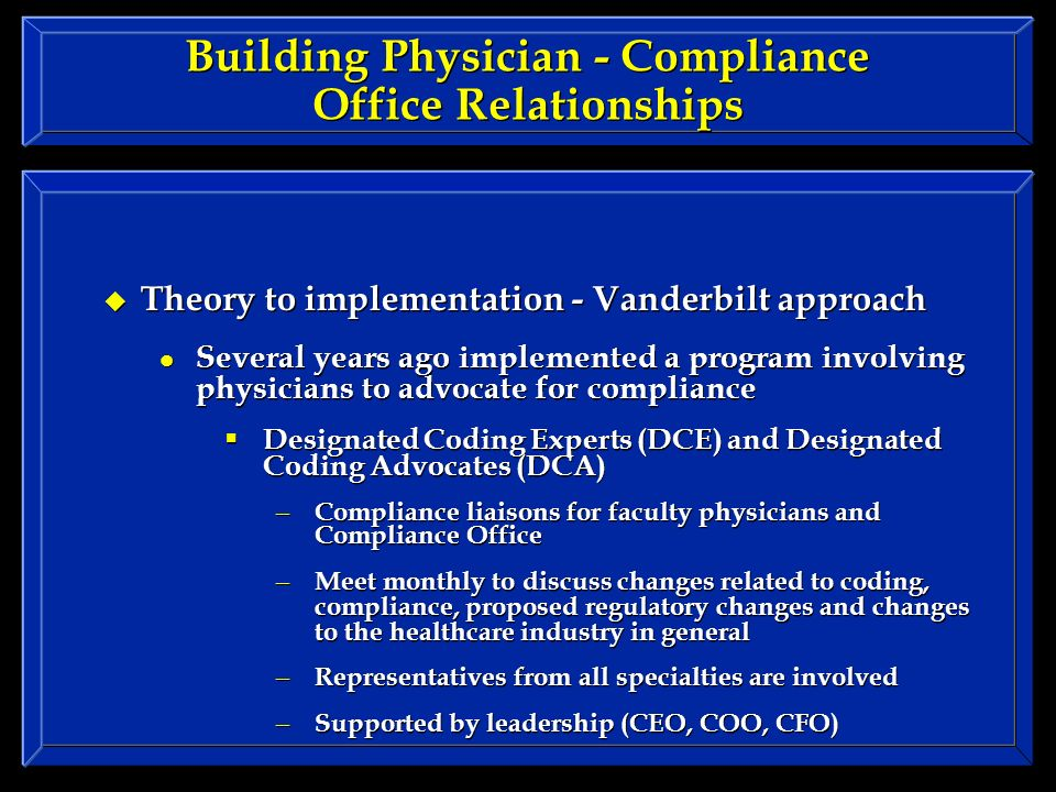 Building Physician - Compliance Office Relationships Theory to implementation - Vanderbilt approach Several years ago implemented a program involving physicians to advocate for compliance Designated Coding Experts (DCE) and Designated Coding Advocates (DCA) – Compliance liaisons for faculty physicians and Compliance Office – Meet monthly to discuss changes related to coding, compliance, proposed regulatory changes and changes to the healthcare industry in general – Representatives from all specialties are involved – Supported by leadership (CEO, COO, CFO) Theory to implementation - Vanderbilt approach Several years ago implemented a program involving physicians to advocate for compliance Designated Coding Experts (DCE) and Designated Coding Advocates (DCA) – Compliance liaisons for faculty physicians and Compliance Office – Meet monthly to discuss changes related to coding, compliance, proposed regulatory changes and changes to the healthcare industry in general – Representatives from all specialties are involved – Supported by leadership (CEO, COO, CFO)