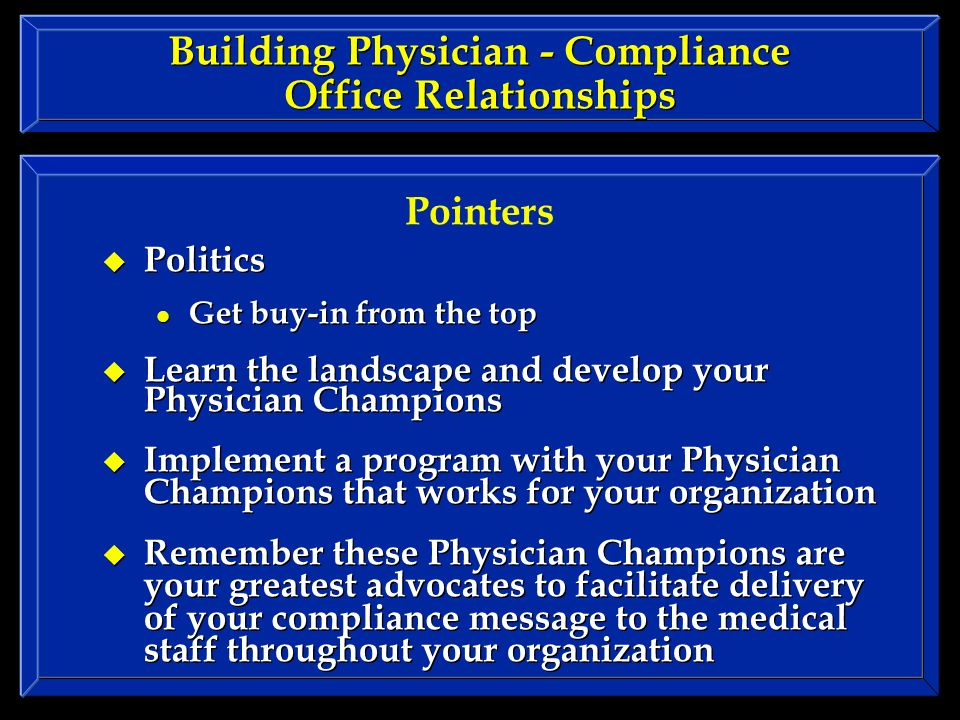 Building Physician - Compliance Office Relationships Politics Get buy-in from the top Learn the landscape and develop your Physician Champions Implement a program with your Physician Champions that works for your organization Remember these Physician Champions are your greatest advocates to facilitate delivery of your compliance message to the medical staff throughout your organization Politics Get buy-in from the top Learn the landscape and develop your Physician Champions Implement a program with your Physician Champions that works for your organization Remember these Physician Champions are your greatest advocates to facilitate delivery of your compliance message to the medical staff throughout your organization Pointers