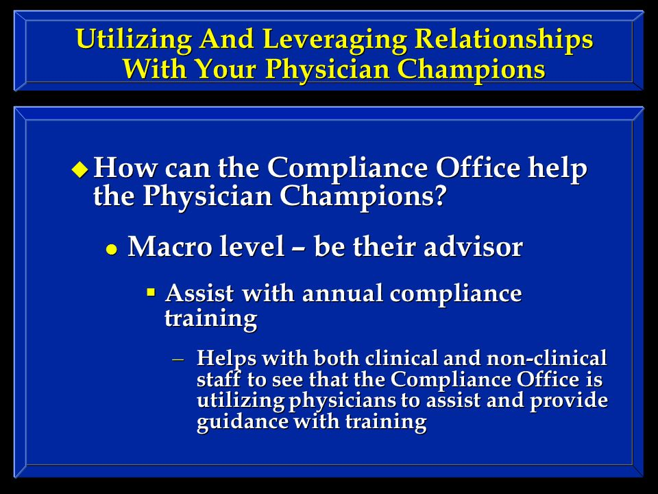 Utilizing And Leveraging Relationships With Your Physician Champions How can the Compliance Office help the Physician Champions.