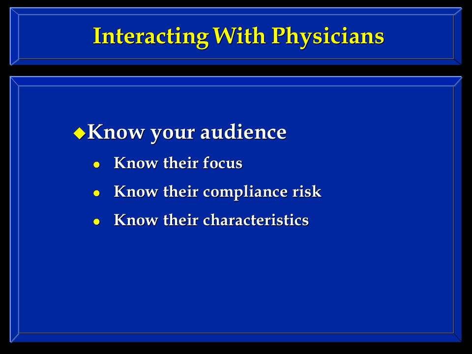 Interacting With Physicians Know your audience Know their focus Know their compliance risk Know their characteristics Know your audience Know their focus Know their compliance risk Know their characteristics