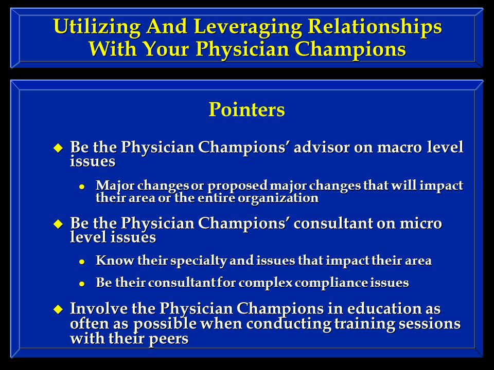 Utilizing And Leveraging Relationships With Your Physician Champions Be the Physician Champions advisor on macro level issues Major changes or proposed major changes that will impact their area or the entire organization Be the Physician Champions consultant on micro level issues Know their specialty and issues that impact their area Be their consultant for complex compliance issues Involve the Physician Champions in education as often as possible when conducting training sessions with their peers Be the Physician Champions advisor on macro level issues Major changes or proposed major changes that will impact their area or the entire organization Be the Physician Champions consultant on micro level issues Know their specialty and issues that impact their area Be their consultant for complex compliance issues Involve the Physician Champions in education as often as possible when conducting training sessions with their peers Pointers