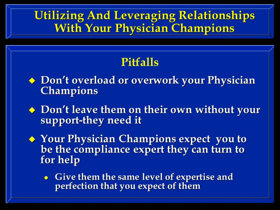 Utilizing And Leveraging Relationships With Your Physician Champions Dont overload or overwork your Physician Champions Dont leave them on their own without your support-they need it Your Physician Champions expect you to be the compliance expert they can turn to for help Give them the same level of expertise and perfection that you expect of them Dont overload or overwork your Physician Champions Dont leave them on their own without your support-they need it Your Physician Champions expect you to be the compliance expert they can turn to for help Give them the same level of expertise and perfection that you expect of them Pitfalls