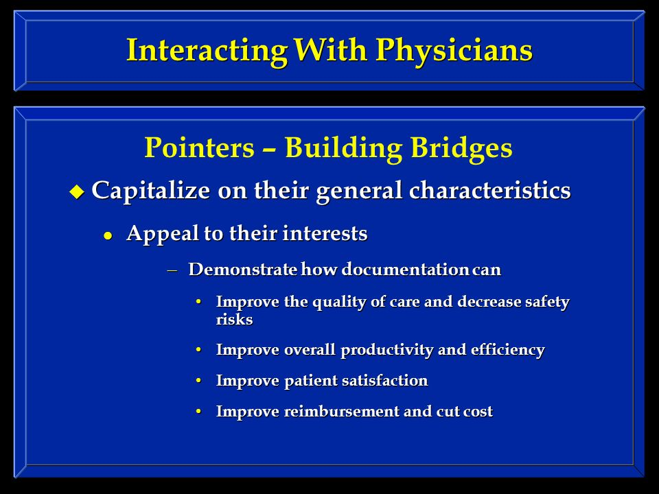 Interacting With Physicians Capitalize on their general characteristics Appeal to their interests – Demonstrate how documentation can Improve the quality of care and decrease safety risks Improve overall productivity and efficiency Improve patient satisfaction Improve reimbursement and cut cost Capitalize on their general characteristics Appeal to their interests – Demonstrate how documentation can Improve the quality of care and decrease safety risks Improve overall productivity and efficiency Improve patient satisfaction Improve reimbursement and cut cost Pointers – Building Bridges