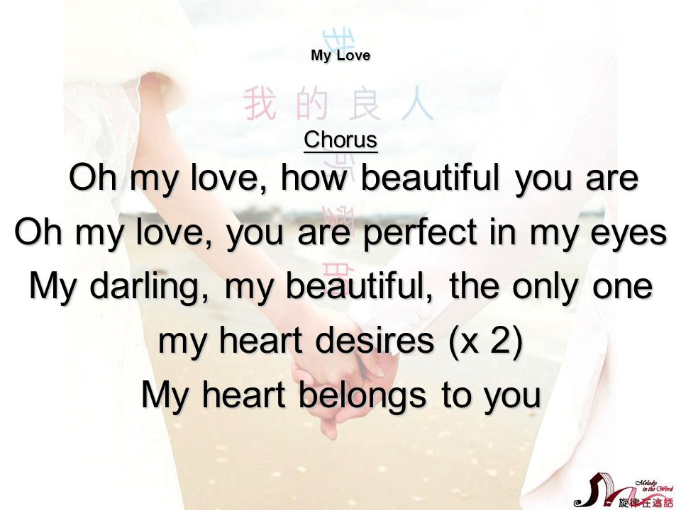 My Love Chorus Oh my love, how beautiful you are Oh my love, you are perfect in my eyes My darling, my beautiful, the only one my heart desires (x 2)