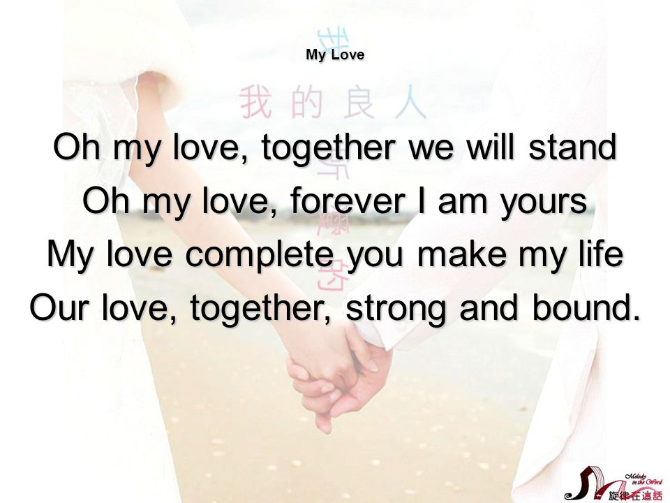 My Love Oh my love, together we will stand Oh my love, forever I am yours My love complete you make my life Our love, together, strong and bound.