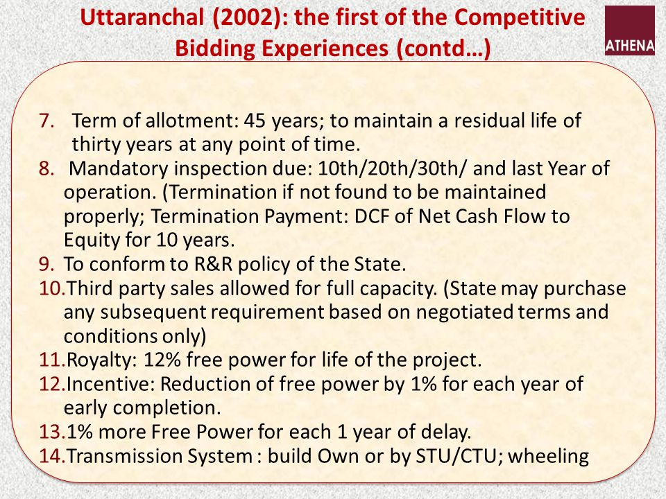 Uttaranchal (2002): the first of the Competitive Bidding Experiences (contd…) 7.Term of allotment: 45 years; to maintain a residual life of thirty years at any point of time.