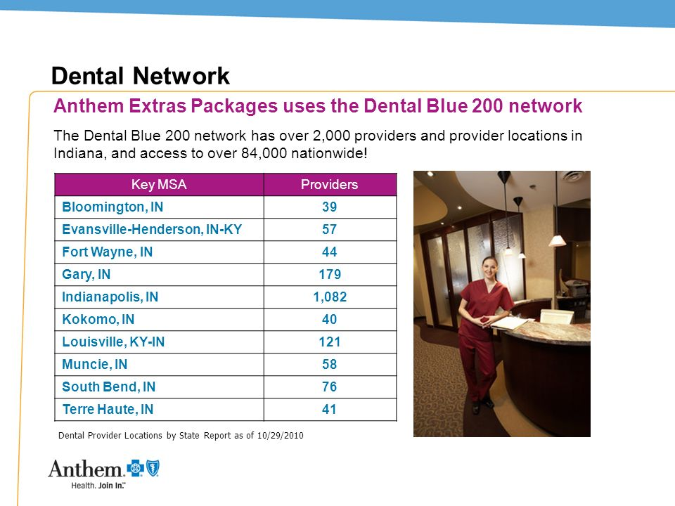 11 Dental Network Key MSAProviders Bloomington, IN39 Evansville-Henderson, IN-KY57 Fort Wayne, IN44 Gary, IN179 Indianapolis, IN1,082 Kokomo, IN40 Lou