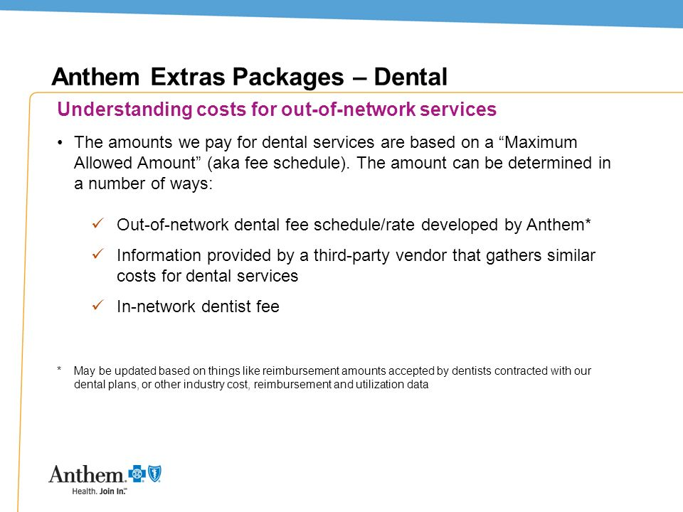 12 Anthem Extras Packages – Dental Understanding costs for out-of-network services The amounts we pay for dental services are based on a Maximum Allow
