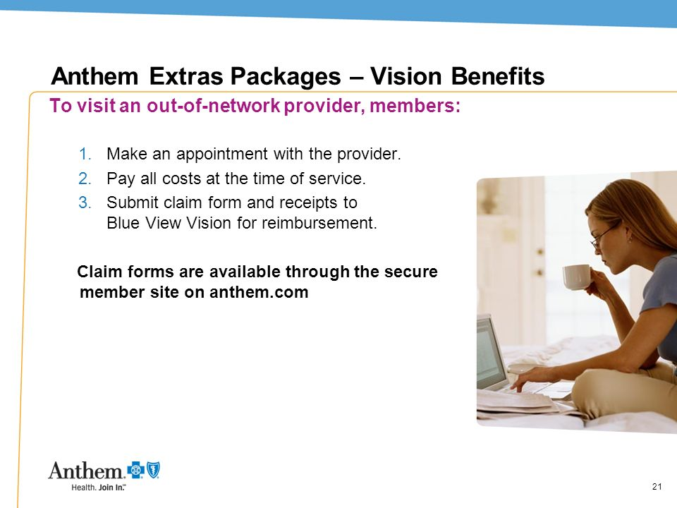 21 Anthem Extras Packages – Vision Benefits To visit an out-of-network provider, members: 1.Make an appointment with the provider. 2.Pay all costs at