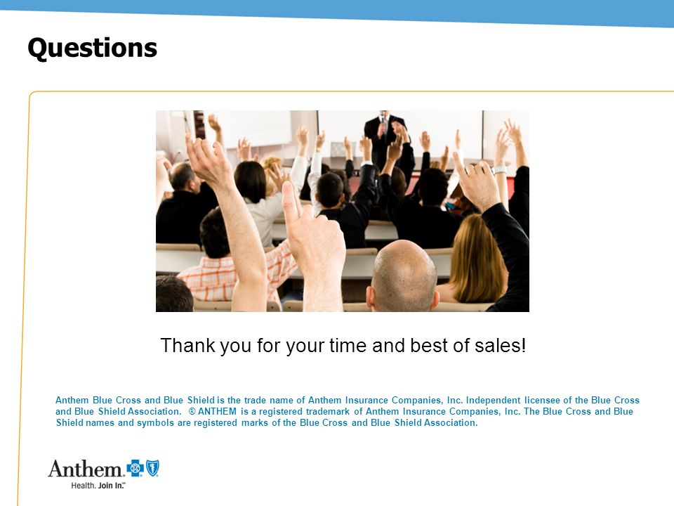 41 Thank you for your time and best of sales! Questions Anthem Blue Cross and Blue Shield is the trade name of Anthem Insurance Companies, Inc. Indepe