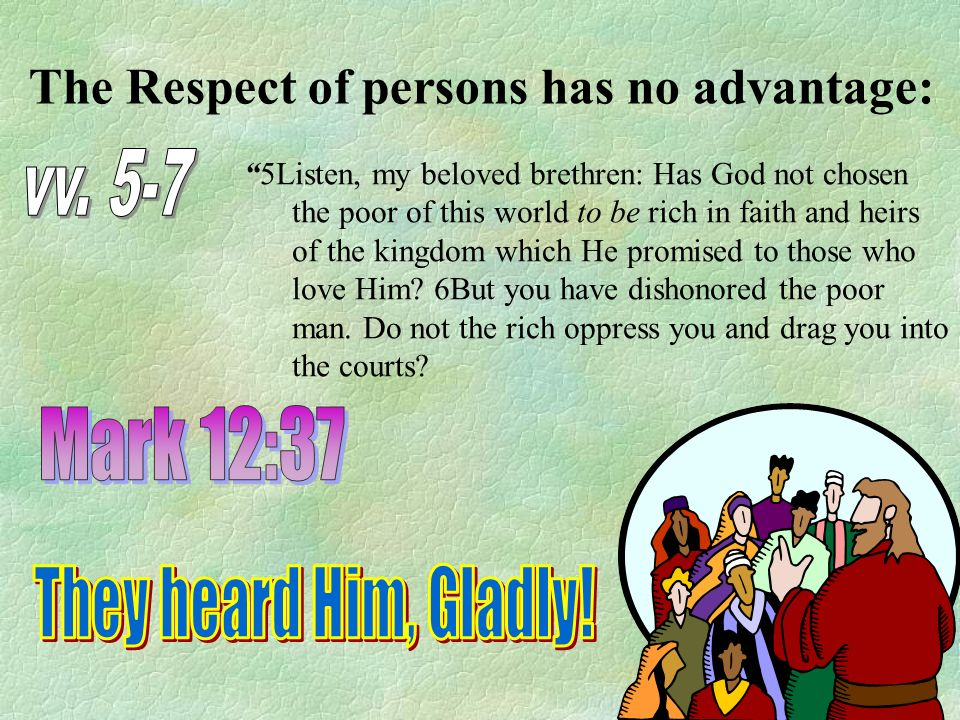 The Respect of persons has no advantage: 5Listen, my beloved brethren: Has God not chosen the poor of this world to be rich in faith and heirs of the kingdom which He promised to those who love Him.