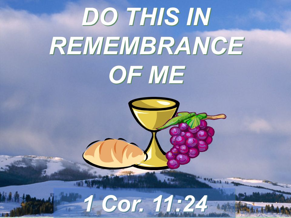 DO THIS IN REMEMBRANCE OF ME 1 Cor. 11:24