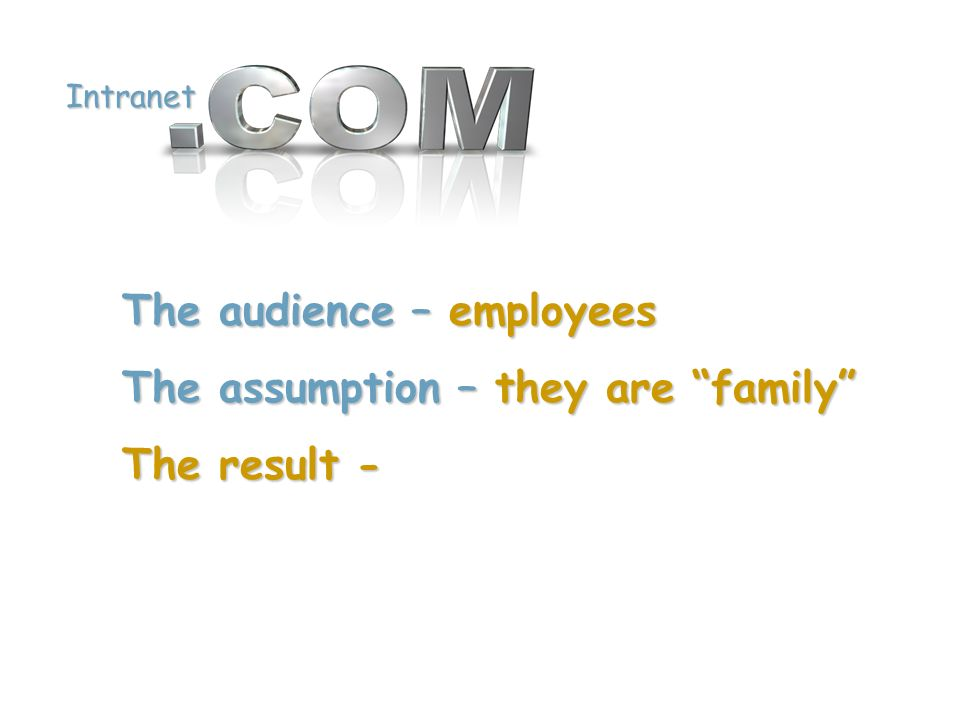 Intranet The audience – employees The assumption – they are family The result -