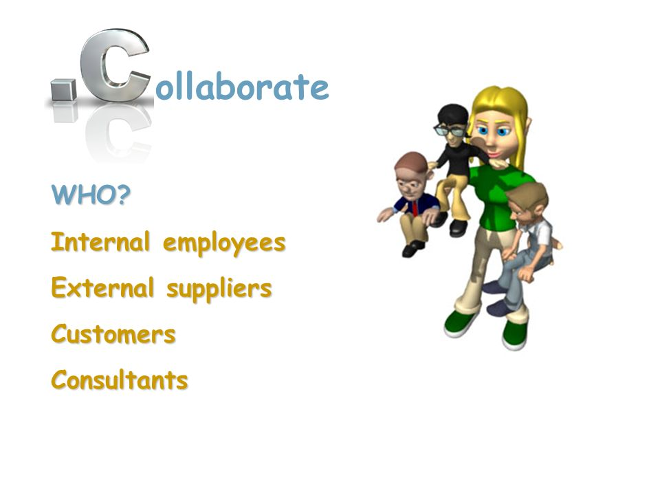WHO? Internal employees External suppliers CustomersConsultants ollaborate