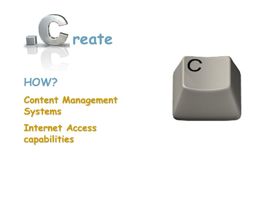 HOW? Content Management Systems Internet Access capabilities reate