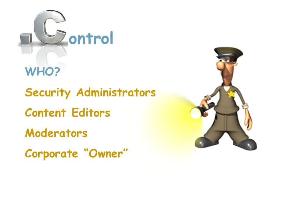ontrol WHO? Security Administrators Content Editors Moderators Corporate Owner