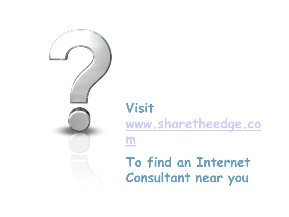 Visit www.sharetheedge.co m www.sharetheedge.co m To find an Internet Consultant near you