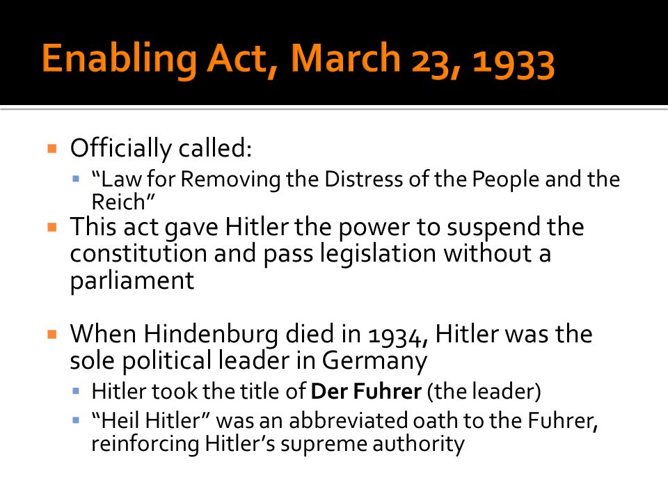 Officially called: Law for Removing the Distress of the People and the Reich This act gave Hitler the power to suspend the constitution and pass legis