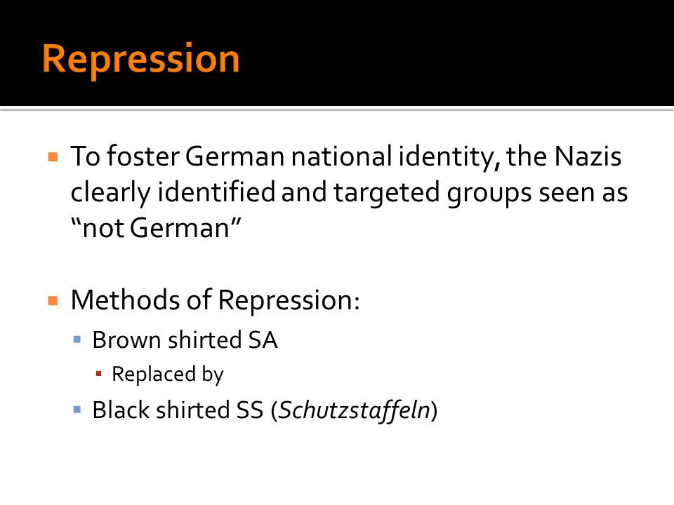 To foster German national identity, the Nazis clearly identified and targeted groups seen as not German Methods of Repression: Brown shirted SA Replac