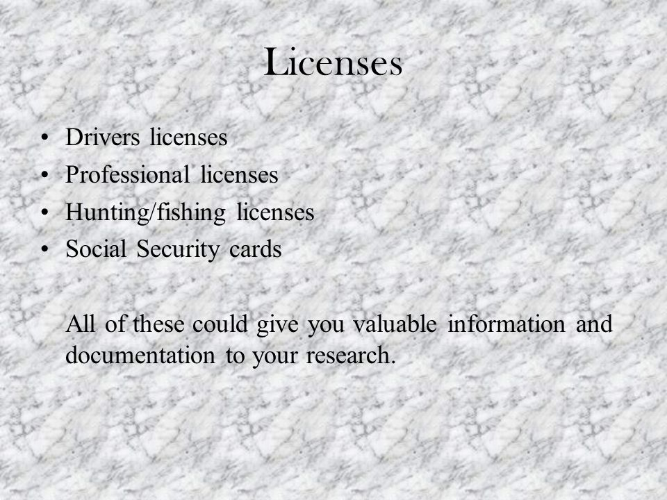 Licenses Drivers licenses Professional licenses Hunting/fishing licenses Social Security cards All of these could give you valuable information and documentation to your research.