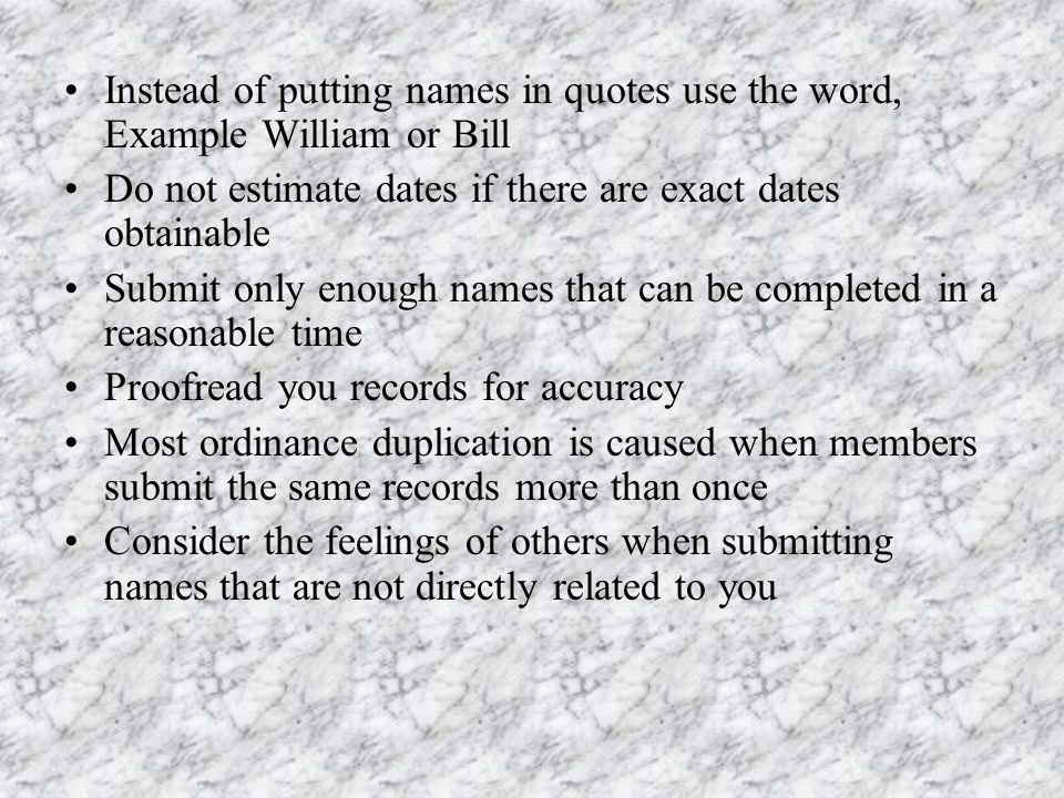 Instead of putting names in quotes use the word, Example William or Bill Do not estimate dates if there are exact dates obtainable Submit only enough